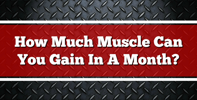 How Much Muscle Can You Gain In A Month?